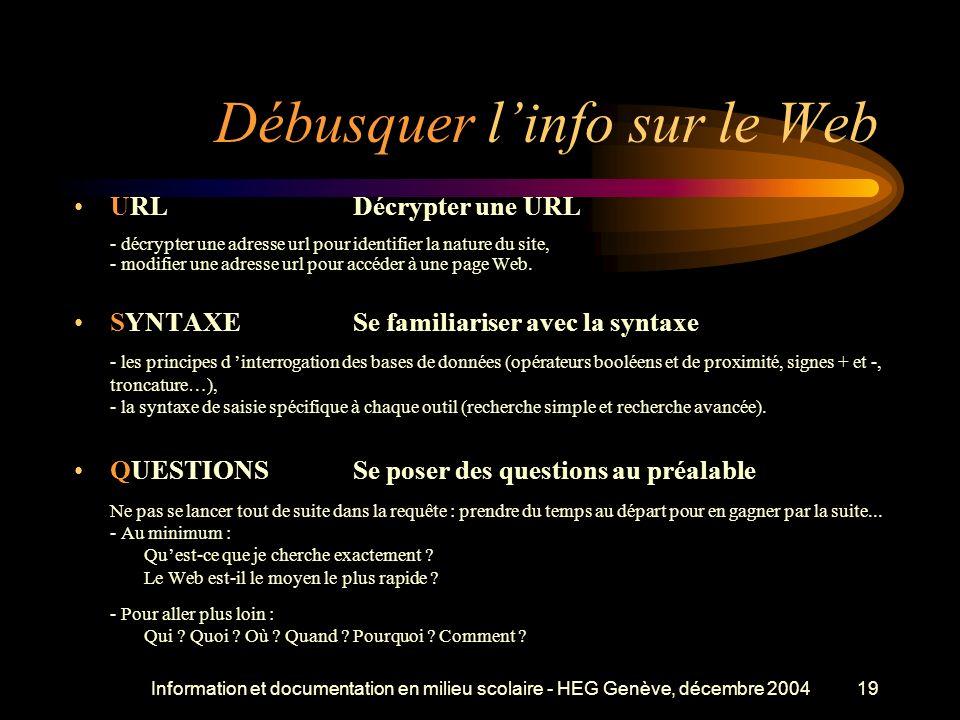 Information et documentation en milieu scolaire - HEG Genève, décembre 200419 Débusquer linfo sur le Web URLDécrypter une URL - décrypter une adresse url pour identifier la nature du site, - modifier une adresse url pour accéder à une page Web.