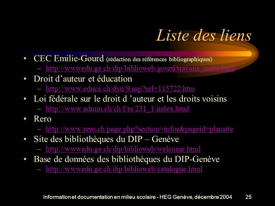 Information et documentation en milieu scolaire - HEG Genève, décembre 200425 Liste des liens CEC Emilie-Gourd (rédaction des références bibliographiques) –http://wwwedu.ge.ch/dip/biblioweb/gourd/travaux_matu.htmlhttp://wwwedu.ge.ch/dip/biblioweb/gourd/travaux_matu.html Droit dauteur et éducation –http://www.educa.ch/dyn/9.asp url=115722.htmhttp://www.educa.ch/dyn/9.asp url=115722.htm Loi fédérale sur le droit d auteur et les droits voisins –http://www.admin.ch/ch/f/rs/231_1/index.htmlhttp://www.admin.ch/ch/f/rs/231_1/index.html Rero –http://www.rero.ch/page.php section=infos&pageid=plansitehttp://www.rero.ch/page.php section=infos&pageid=plansite Site des bibliothèques du DIP – Genève –http://wwwedu.ge.ch/dip/biblioweb/welcome.htmlhttp://wwwedu.ge.ch/dip/biblioweb/welcome.html Base de données des bibliothèques du DIP-Genève –http://wwwedu.ge.ch/dip/biblioweb/catalogue.htmlhttp://wwwedu.ge.ch/dip/biblioweb/catalogue.html