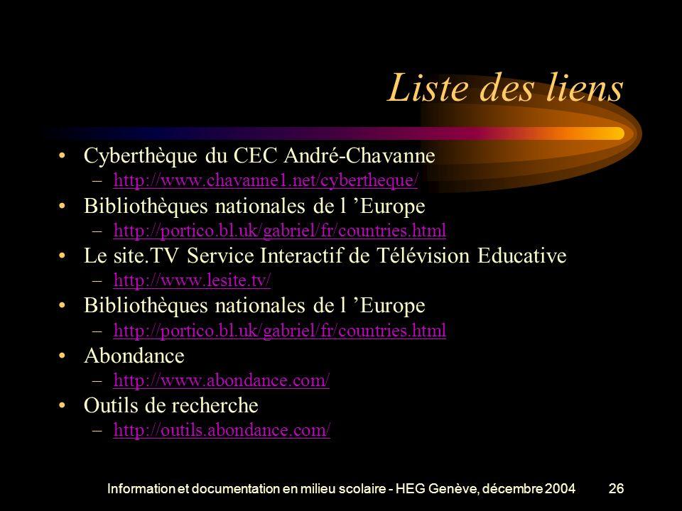 Information et documentation en milieu scolaire - HEG Genève, décembre 200426 Liste des liens Cyberthèque du CEC André-Chavanne –http://www.chavanne1.net/cybertheque/http://www.chavanne1.net/cybertheque/ Bibliothèques nationales de l Europe –http://portico.bl.uk/gabriel/fr/countries.htmlhttp://portico.bl.uk/gabriel/fr/countries.html Le site.TV Service Interactif de Télévision Educative –http://www.lesite.tv/http://www.lesite.tv/ Bibliothèques nationales de l Europe –http://portico.bl.uk/gabriel/fr/countries.htmlhttp://portico.bl.uk/gabriel/fr/countries.html Abondance –http://www.abondance.com/http://www.abondance.com/ Outils de recherche –http://outils.abondance.com/http://outils.abondance.com/