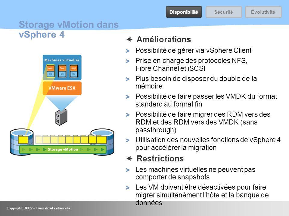 Copyright 2009 – Tous droits réservés Storage vMotion dans vSphere 4 Améliorations Possibilité de gérer via vSphere Client Prise en charge des protoco