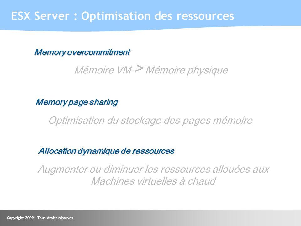 Copyright 2009 – Tous droits réservés ESX Server : Optimisation des ressources Memory overcommitment Memory page sharing Mémoire VM > Mémoire physique