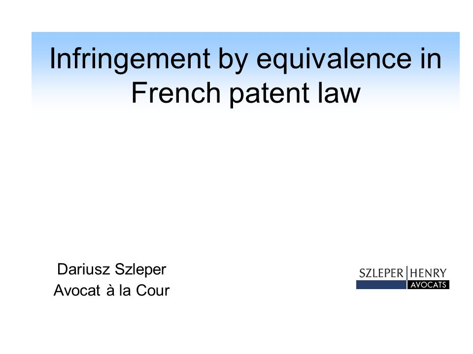 Infringement by equivalence in French patent law Reminder of the history of the French patent law: Law of 1844: - novelty as the unique condition of patentability; - declaratory character of the patent: no claims, just description - no legal definition of the infringement and no reference to the theory of equivalents