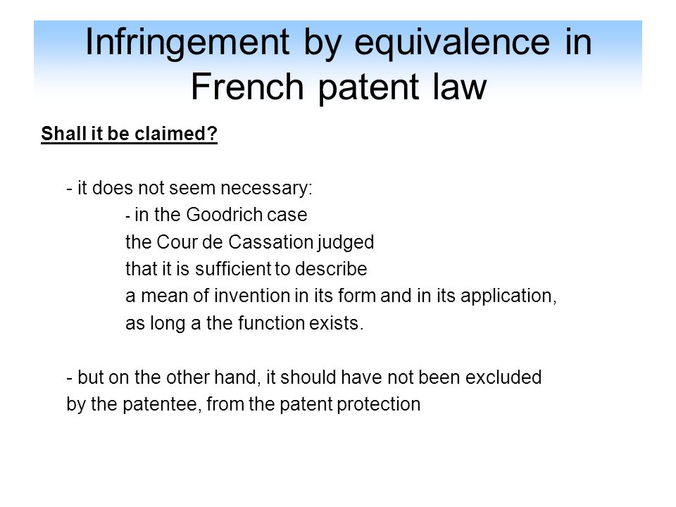 Infringement by equivalence in French patent law Shall it be claimed? - it does not seem necessary: - in the Goodrich case the Cour de Cassation judge