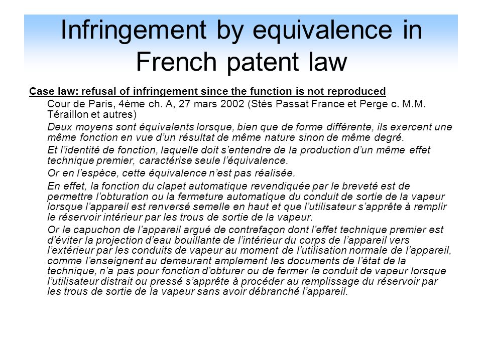Infringement by equivalence in French patent law Case law: refusal of infringement since the function is not reproduced Cour de Paris, 4ème ch. A, 27