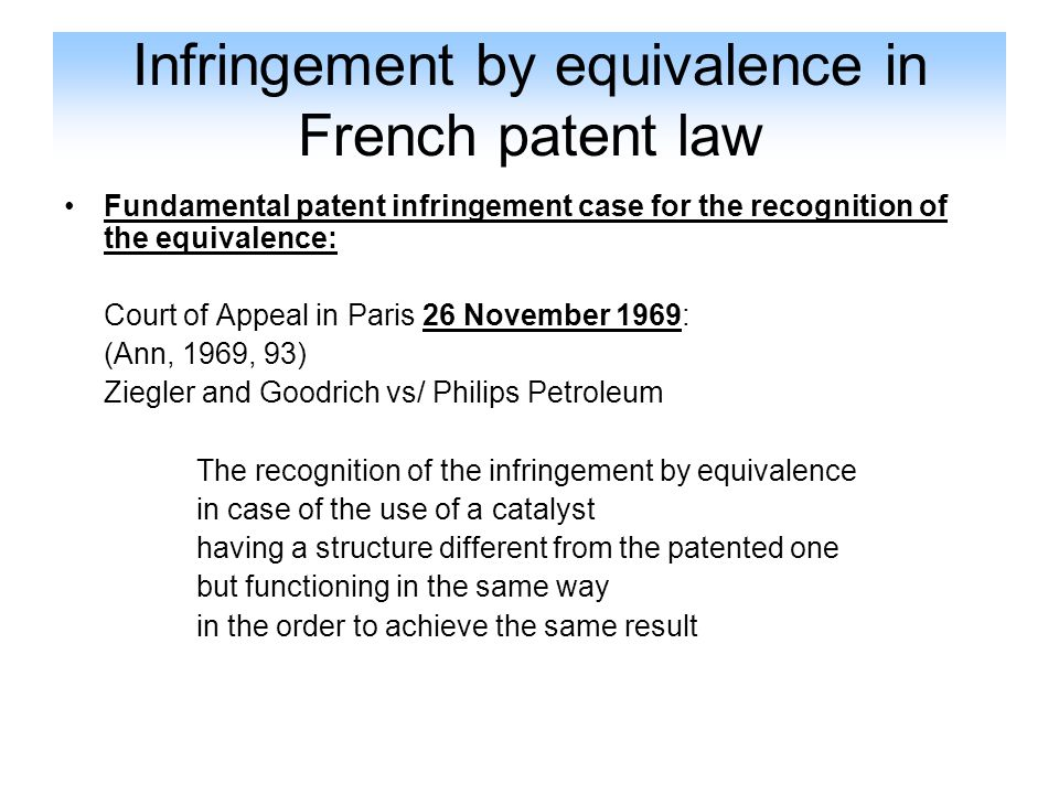 Infringement by equivalence in French patent law The definition of the equivalence in French law: A mean of a different form is considered as infringing a patented one, if: - it exercises the same function in the view to obtain the results at least of the same nature -and the function can be protected