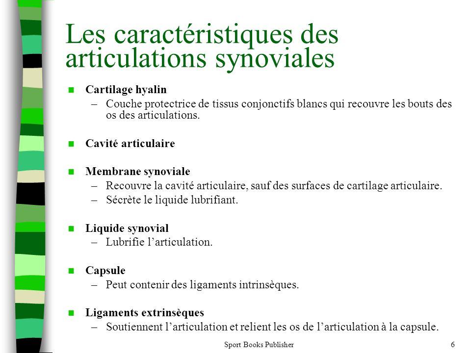 Sport Books Publisher6 Les caractéristiques des articulations synoviales Cartilage hyalin –Couche protectrice de tissus conjonctifs blancs qui recouvre les bouts des os des articulations.