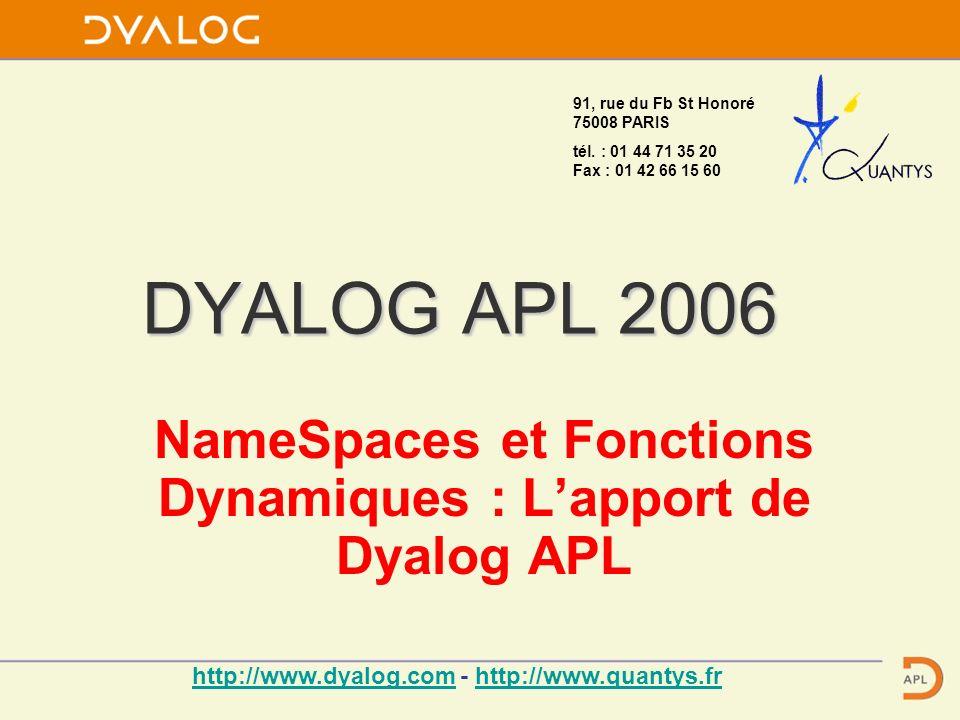 DYALOG APL 2006 NameSpaces et Fonctions Dynamiques : Lapport de Dyalog APL 91, rue du Fb St Honoré 75008 PARIS tél. : 01 44 71 35 20 Fax : 01 42 66 15
