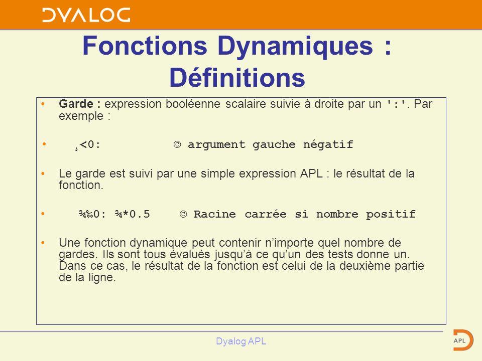 Dyalog APL Fonctions Dynamiques : Définitions Garde : expression booléenne scalaire suivie à droite par un ':'. Par exemple : ¸<0: © argument gauche n