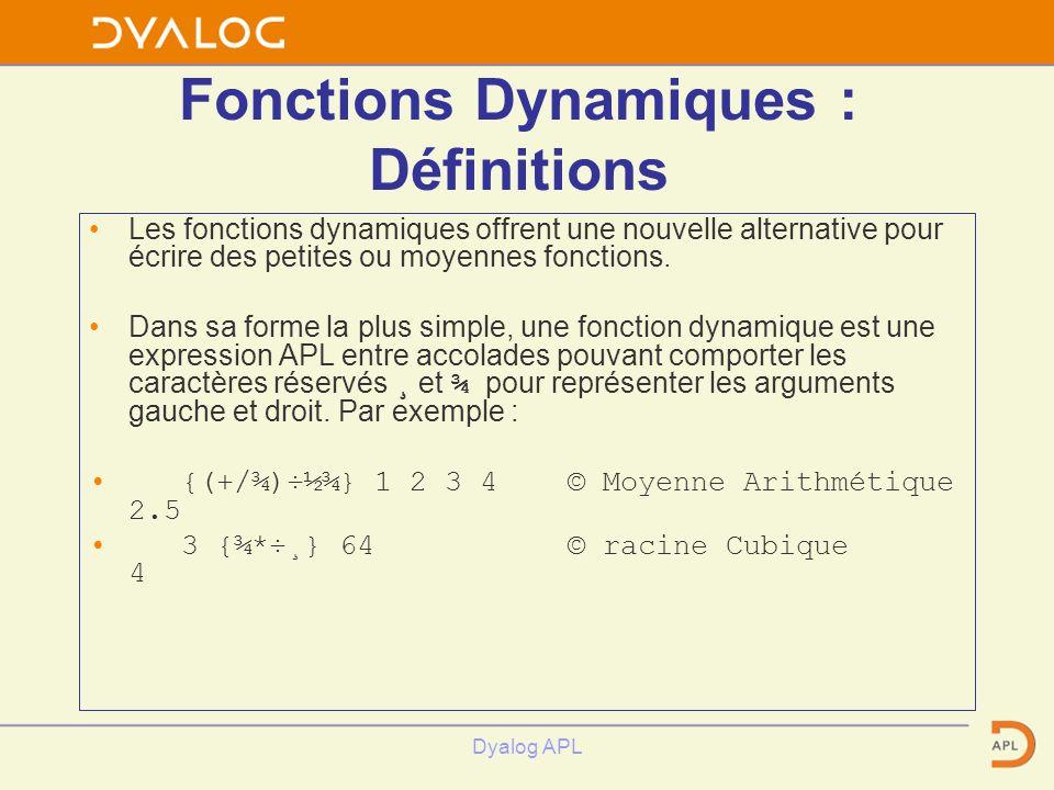 Dyalog APL Fonctions Dynamiques : Définitions Les fonctions dynamiques offrent une nouvelle alternative pour écrire des petites ou moyennes fonctions.