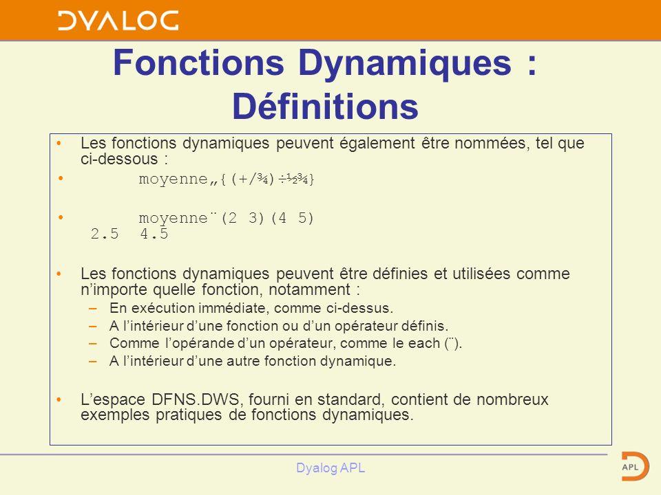 Dyalog APL Fonctions Dynamiques : Définitions Les fonctions dynamiques peuvent également être nommées, tel que ci-dessous : moyenne{(+/¾)÷½¾} moyenne¨(2 3)(4 5) 2.5 4.5 Les fonctions dynamiques peuvent être définies et utilisées comme nimporte quelle fonction, notamment : –En exécution immédiate, comme ci-dessus.