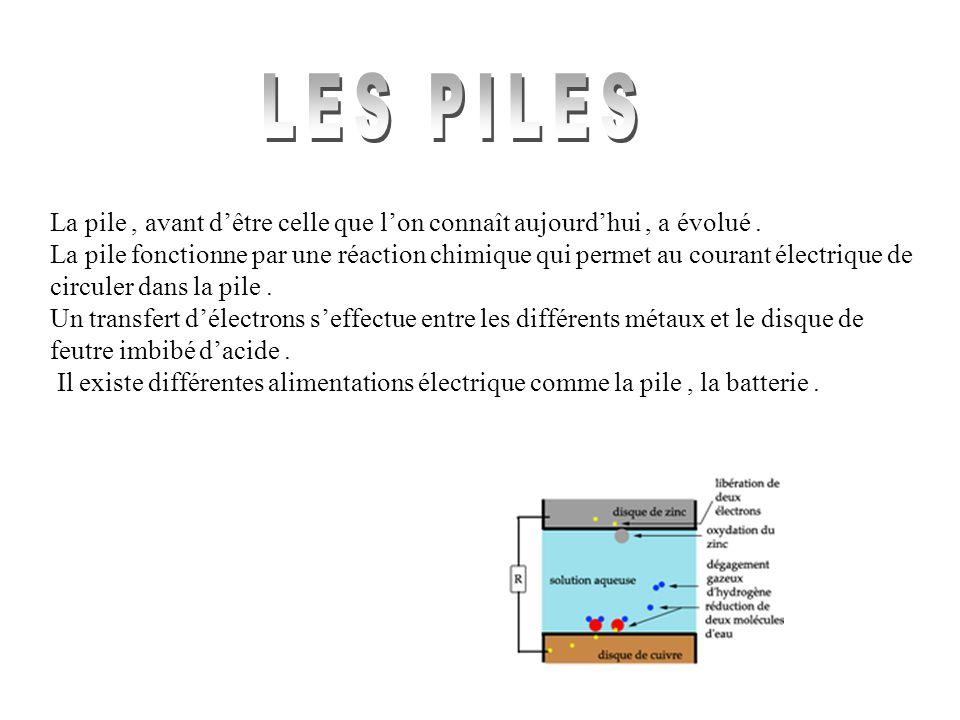 La pile, avant dêtre celle que lon connaît aujourdhui, a évolué. La pile fonctionne par une réaction chimique qui permet au courant électrique de circ