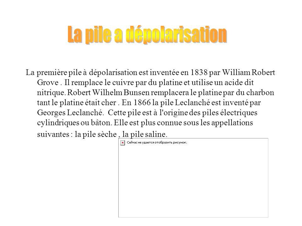 La première pile à dépolarisation est inventée en 1838 par William Robert Grove. Il remplace le cuivre par du platine et utilise un acide dit nitrique