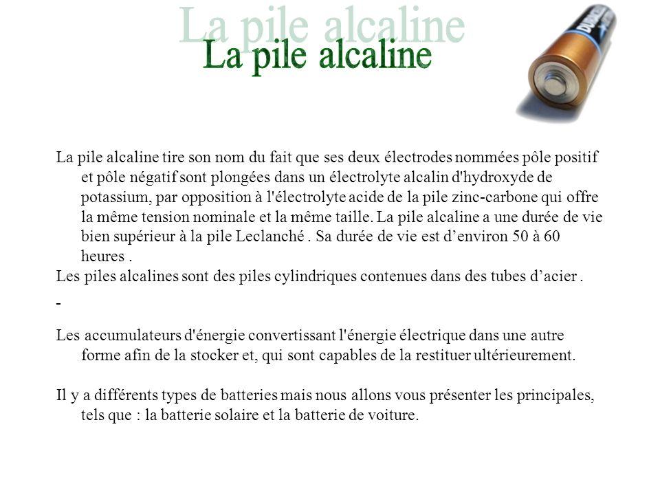 La pile alcaline tire son nom du fait que ses deux électrodes nommées pôle positif et pôle négatif sont plongées dans un électrolyte alcalin d'hydroxy