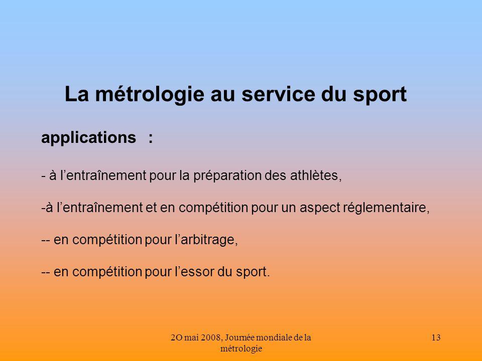 2O mai 2008, Journée mondiale de la métrologie 13 La métrologie au service du sport applications : - à lentraînement pour la préparation des athlètes,
