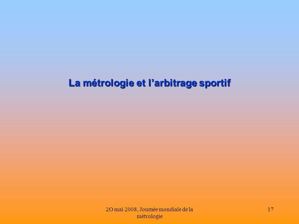 2O mai 2008, Journée mondiale de la métrologie 17 La métrologie et larbitrage sportif La métrologie et larbitrage sportif