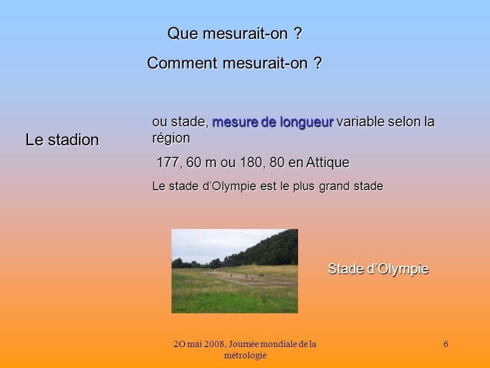 2O mai 2008, Journée mondiale de la métrologie 6 Que mesurait-on ? Comment mesurait-on ? Le stadion ou stade, mesure de longueur variable selon la rég