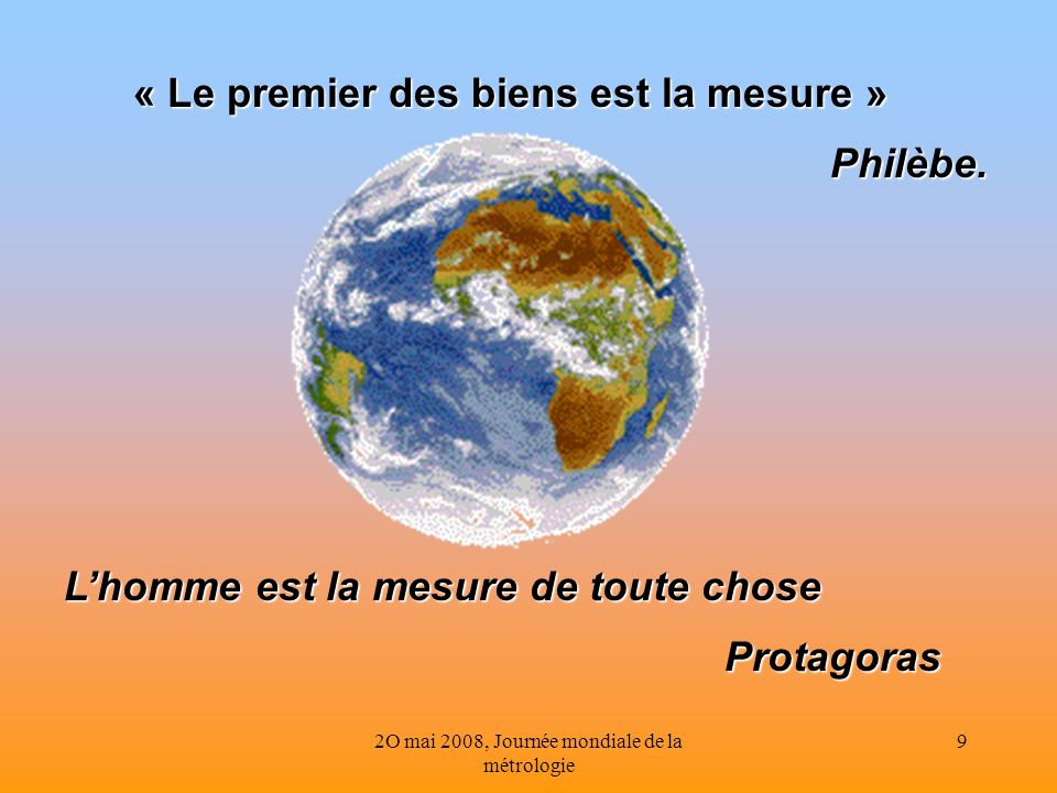 2O mai 2008, Journée mondiale de la métrologie 9 « Le premier des biens est la mesure » Philèbe. Lhomme est la mesure de toute chose Lhomme est la mes
