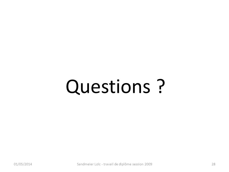 Questions ? 01/05/2014Sandmeier Loïc - travail de diplôme session 200928