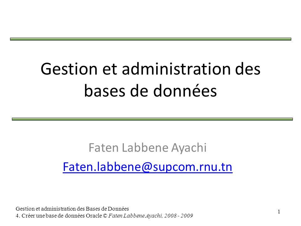 1 Gestion et administration des Bases de Données 4. Créer une base de données Oracle © Faten Labbene Ayachi, 2008 - 2009 Faten Labbene Ayachi Faten.la