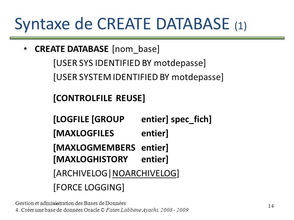 14 Gestion et administration des Bases de Données 4. Créer une base de données Oracle © Faten Labbene Ayachi, 2008 - 2009 Syntaxe de CREATE DATABASE (