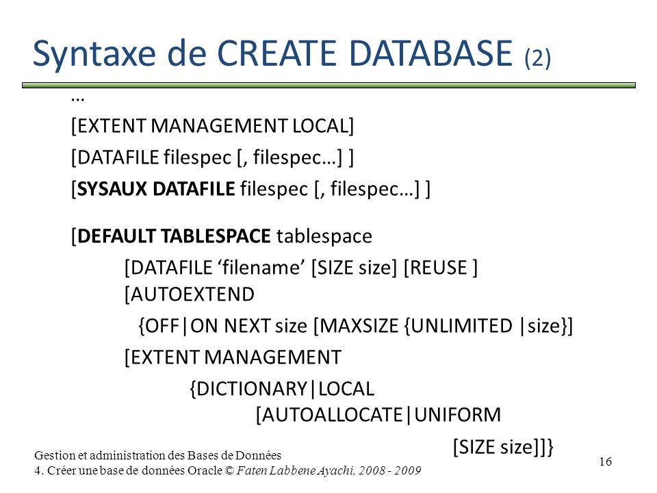 16 Gestion et administration des Bases de Données 4. Créer une base de données Oracle © Faten Labbene Ayachi, 2008 - 2009 Syntaxe de CREATE DATABASE (