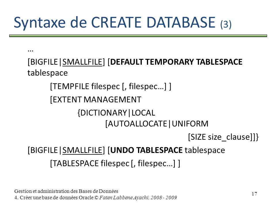 17 Gestion et administration des Bases de Données 4. Créer une base de données Oracle © Faten Labbene Ayachi, 2008 - 2009 Syntaxe de CREATE DATABASE (