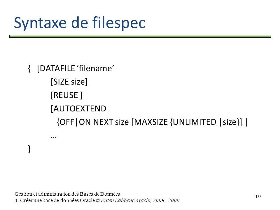 19 Gestion et administration des Bases de Données 4. Créer une base de données Oracle © Faten Labbene Ayachi, 2008 - 2009 Syntaxe de filespec { [DATAF