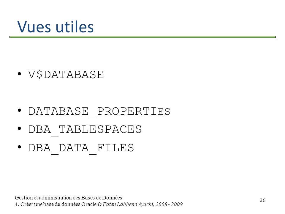 26 Gestion et administration des Bases de Données 4. Créer une base de données Oracle © Faten Labbene Ayachi, 2008 - 2009 Vues utiles V$DATABASE DATAB
