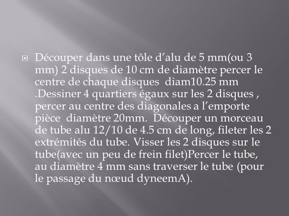Découper dans une tôle dalu de 5 mm(ou 3 mm) 2 disques de 10 cm de diamètre percer le centre de chaque disques diam10.25 mm.Dessiner 4 quartiers égaux