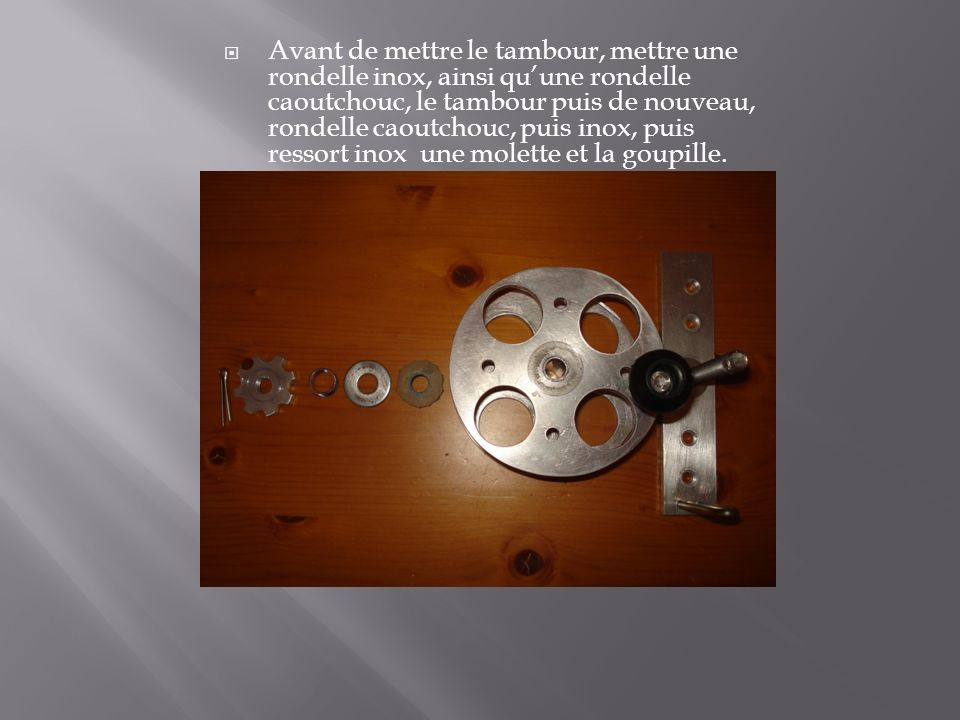 Avant de mettre le tambour, mettre une rondelle inox, ainsi quune rondelle caoutchouc, le tambour puis de nouveau, rondelle caoutchouc, puis inox, pui