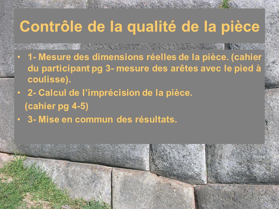 Contrôle de la qualité de la pièce 1- Mesure des dimensions réelles de la pièce. (cahier du participant pg 3- mesure des arêtes avec le pied à couliss