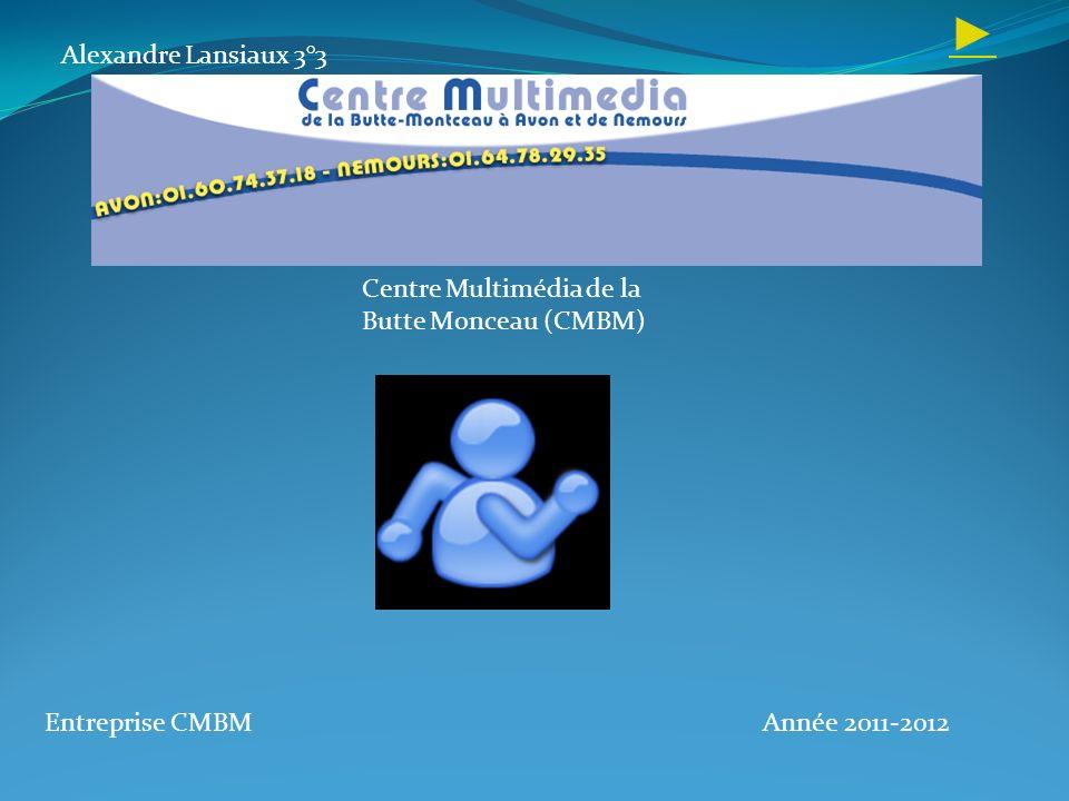 Alexandre Lansiaux 3°3 Entreprise CMBMAnnée 2011-2012 Centre Multimédia de la Butte Monceau (CMBM)