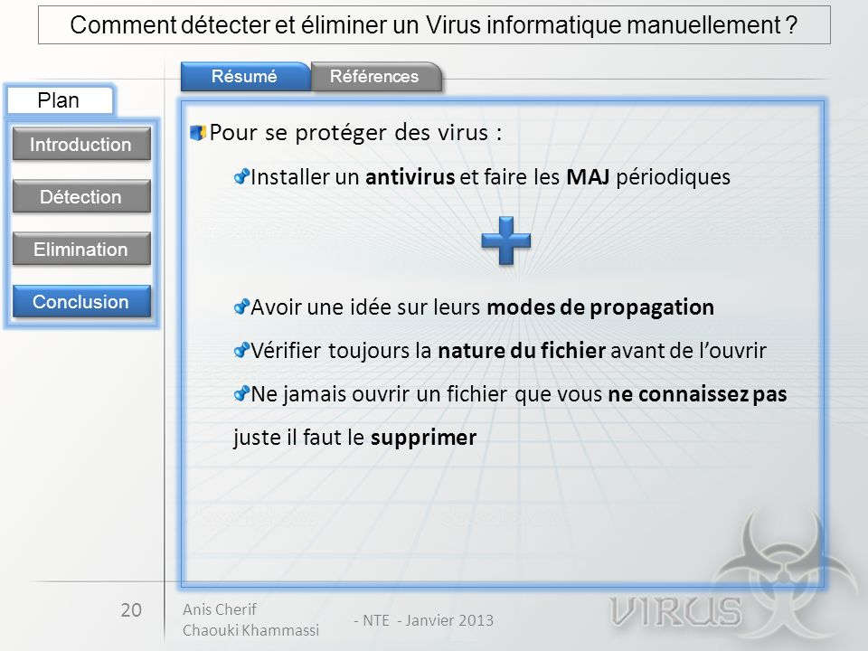 Résumé 20 Comment détecter et éliminer un Virus informatique manuellement ? Détection Introduction Elimination Conclusion Plan Références Pour se prot