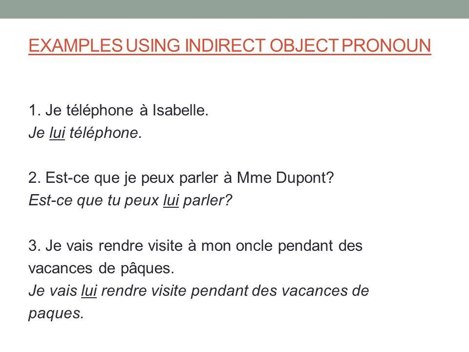 EXAMPLES USING INDIRECT OBJECT PRONOUN 1. Je téléphone à Isabelle. Je lui téléphone. 2. Est-ce que je peux parler à Mme Dupont? Est-ce que tu peux lui