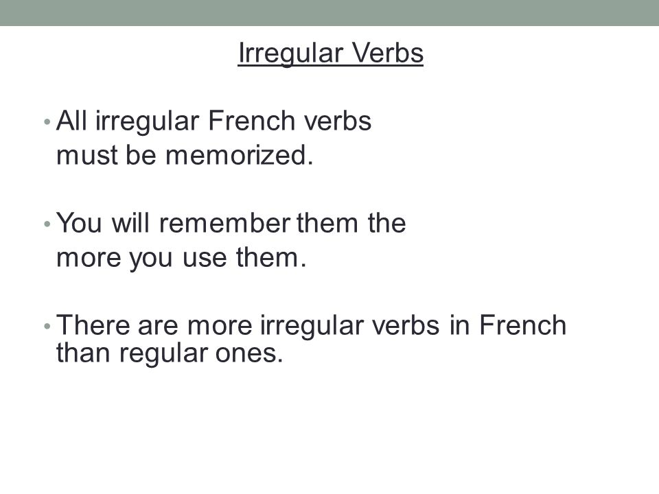 Irregular Verbs All irregular French verbs must be memorized. You will remember them the more you use them. There are more irregular verbs in French t