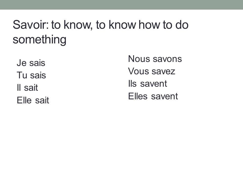 Savoir: to know, to know how to do something Je sais Tu sais Il sait Elle sait Nous savons Vous savez Ils savent Elles savent