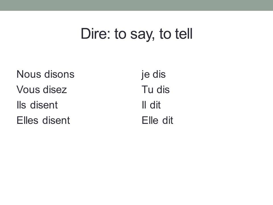 Dire: to say, to tell je dis Tu dis Il dit Elle dit Nous disons Vous disez Ils disent Elles disent