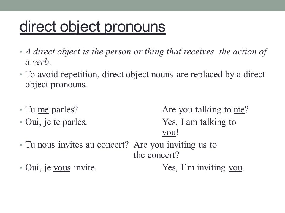 direct object pronouns A direct object is the person or thing that receives the action of a verb. To avoid repetition, direct object nouns are replace