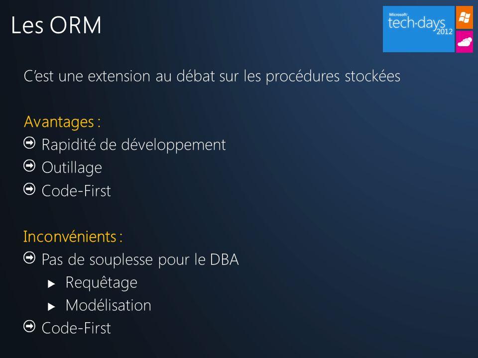 Cest une extension au débat sur les procédures stockées Avantages : Rapidité de développement Outillage Code-First Inconvénients : Pas de souplesse pour le DBA Requêtage Modélisation Code-First Les ORM