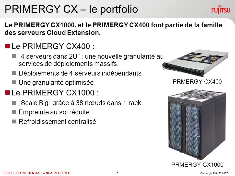 3 FUJITSU CONFIDENTIAL – NDA REQUIRED Le PRIMERGY CX400 : 4 serveurs dans 2U : une nouvelle granularité au services de déploiements massifs. Déploieme