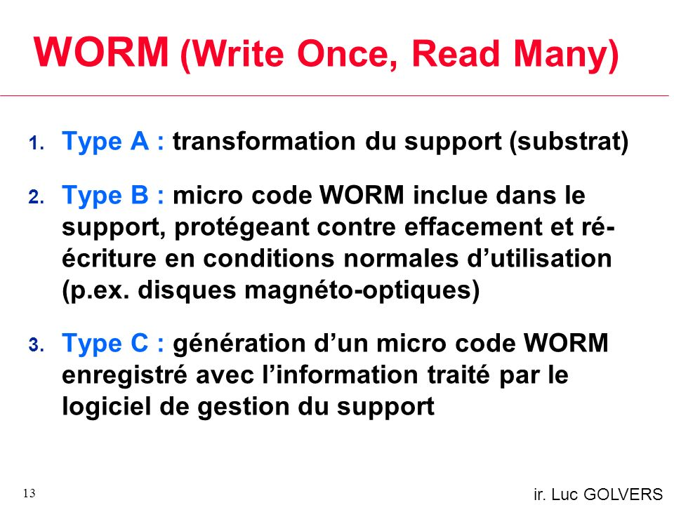 ir. Luc GOLVERS WORM (Write Once, Read Many) 1. Type A : transformation du support (substrat) 2. Type B : micro code WORM inclue dans le support, prot
