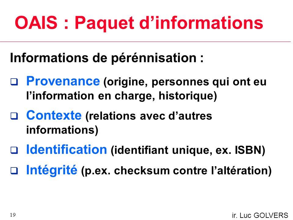 ir. Luc GOLVERS OAIS : Paquet dinformations Informations de pérénnisation : Provenance (origine, personnes qui ont eu linformation en charge, historiq