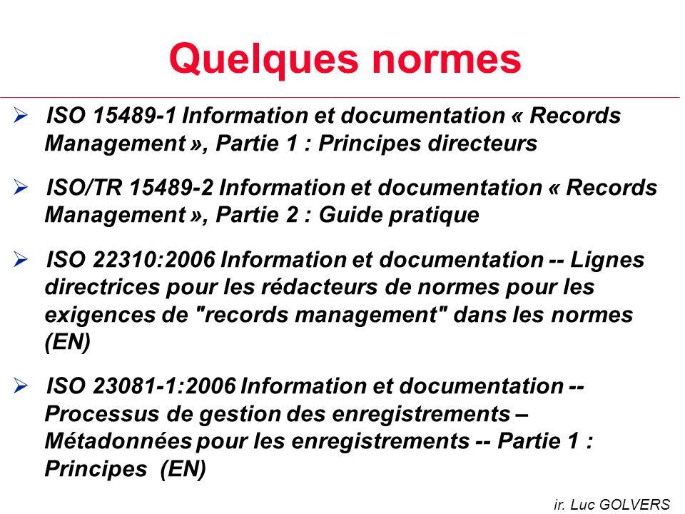 Quelques normes ISO 15489-1 Information et documentation « Records Management », Partie 1 : Principes directeurs ISO/TR 15489-2 Information et documentation « Records Management », Partie 2 : Guide pratique ISO 22310:2006 Information et documentation -- Lignes directrices pour les rédacteurs de normes pour les exigences de records management dans les normes (EN) ISO 23081-1:2006 Information et documentation -- Processus de gestion des enregistrements – Métadonnées pour les enregistrements -- Partie 1 : Principes (EN) ir.