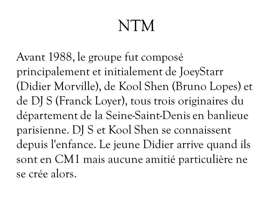 NTM Avant 1988, le groupe fut composé principalement et initialement de JoeyStarr (Didier Morville), de Kool Shen (Bruno Lopes) et de DJ S (Franck Loy