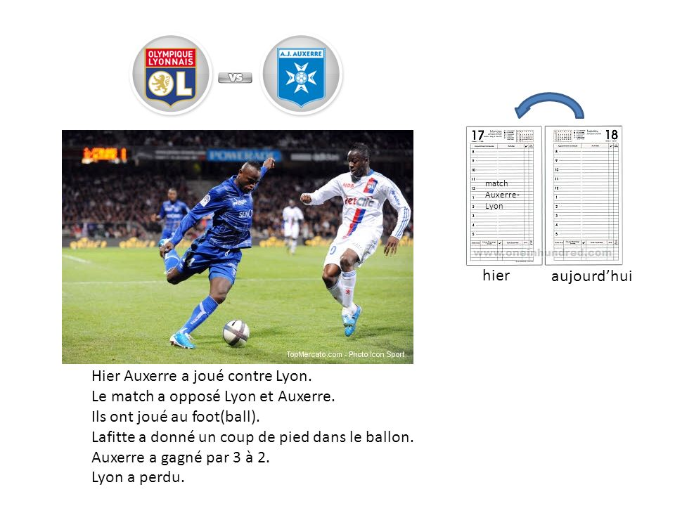 Hier Auxerre a joué contre Lyon. Le match a opposé Lyon et Auxerre. Ils ont joué au foot(ball). Lafitte a donné un coup de pied dans le ballon. Auxerr