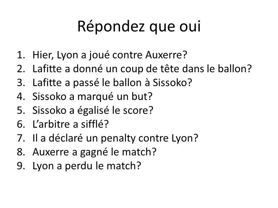 Répondez que oui 1.Hier, Lyon a joué contre Auxerre? 2.Lafitte a donné un coup de tête dans le ballon? 3.Lafitte a passé le ballon à Sissoko? 4.Sissok