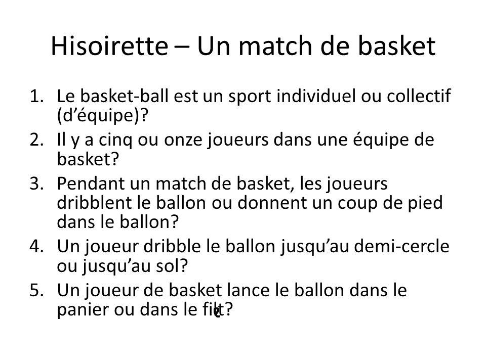 Hisoirette – Un match de basket 1.Le basket-ball est un sport individuel ou collectif (déquipe)? 2.Il y a cinq ou onze joueurs dans une équipe de bask