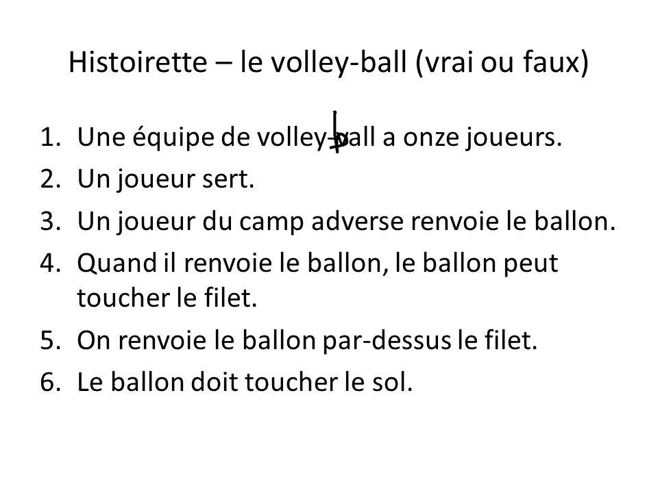 Histoirette – le volley-ball (vrai ou faux) 1.Une équipe de volley-vall a onze joueurs. 2.Un joueur sert. 3.Un joueur du camp adverse renvoie le ballo