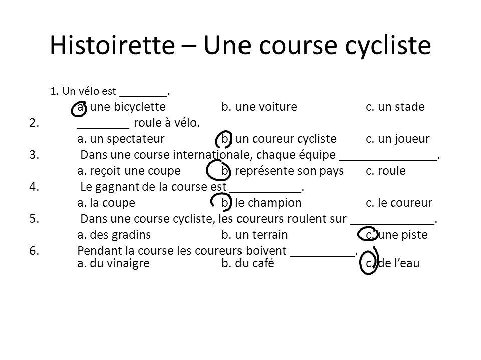 Histoirette – Une course cycliste 1. Un vélo est ________. a. une bicycletteb. une voiturec. un stade 2. ________ roule à vélo. a. un spectateurb. un