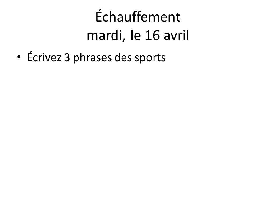 Échauffement mardi, le 16 avril Écrivez 3 phrases des sports